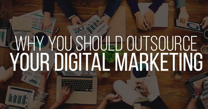 Why You Should Outsource Your Digital Marketing